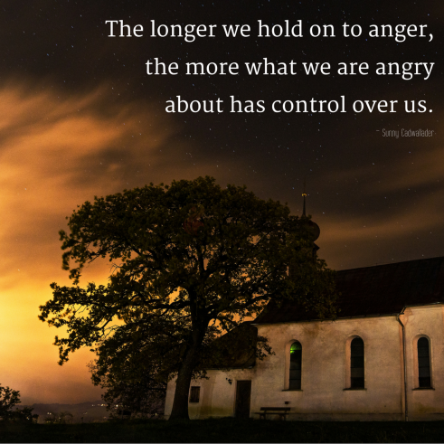 The longer we hold on to anger, the more what we are angry about has control over us.