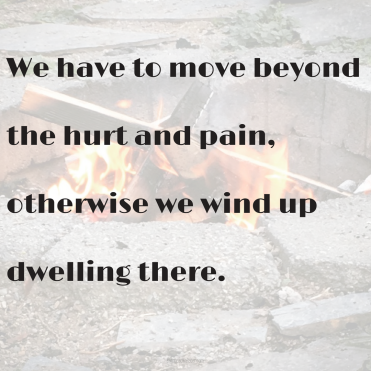 We have to move beyond the hurt and pain, otherwise we wind up dwelling there.