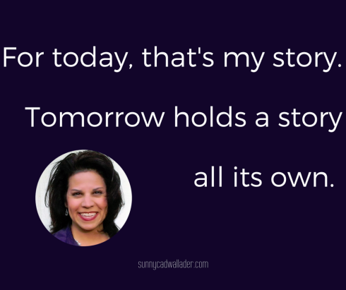 For today, that's my story. Tomorrow holds a story all its own.