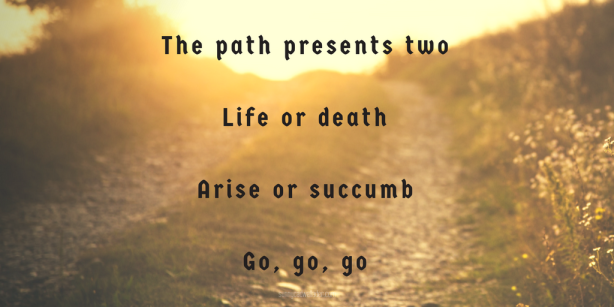 The path presents twoLife or deathArise or succumbGo, go, go-2