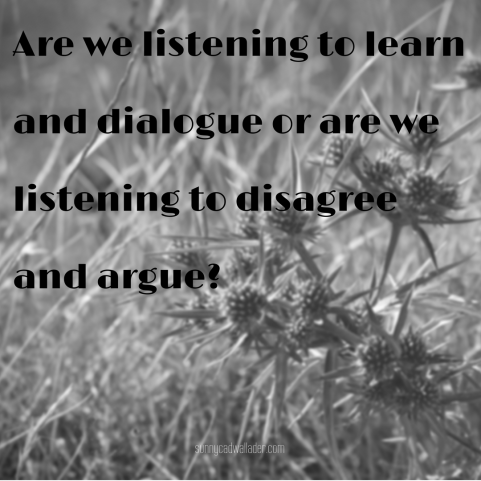 Are we listening to learn and dialogue or are we listening to disagree and argue?