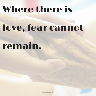 Where there is love, fear cannot remain.