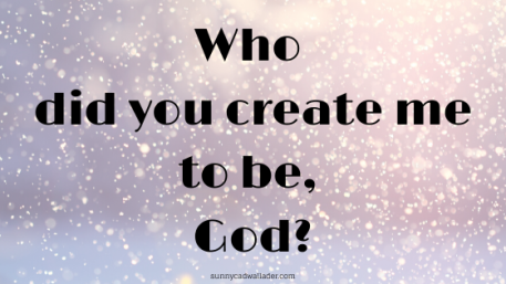 Who did you create me to be, God?